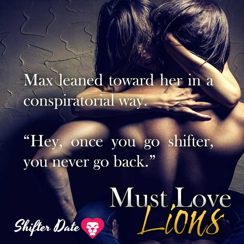 "Max leaned toward her in a conspiratorial way. ""Hey, once you go shifter, you never go back."""